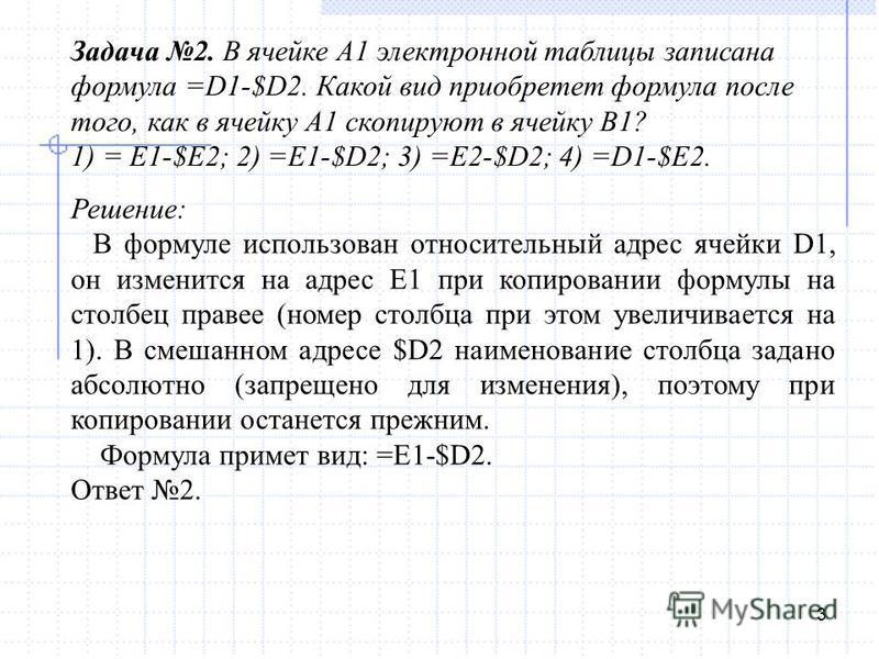 3 Задача 2. В ячейке А1 электронной таблицы записана формула =D1-$D2. Какой вид приобретет формула после того, как в ячейку А1 скопируют в ячейку В1? 1) = E1-$E2; 2) =E1-$D2; 3) =E2-$D2; 4) =D1-$E2. Решение: В формуле использован относительный адрес