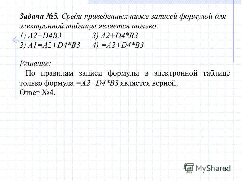 6 Задача 5. Среди приведенных ниже записей формулой для электронной таблицы является только: 1) A2+D4B33) A2+D4*B3 2) A1=A2+D4*B34) =A2+D4*B3 Решение: По правилам записи формулы в электронной таблице только формула =A2+D4*B3 является верной. Ответ 4.