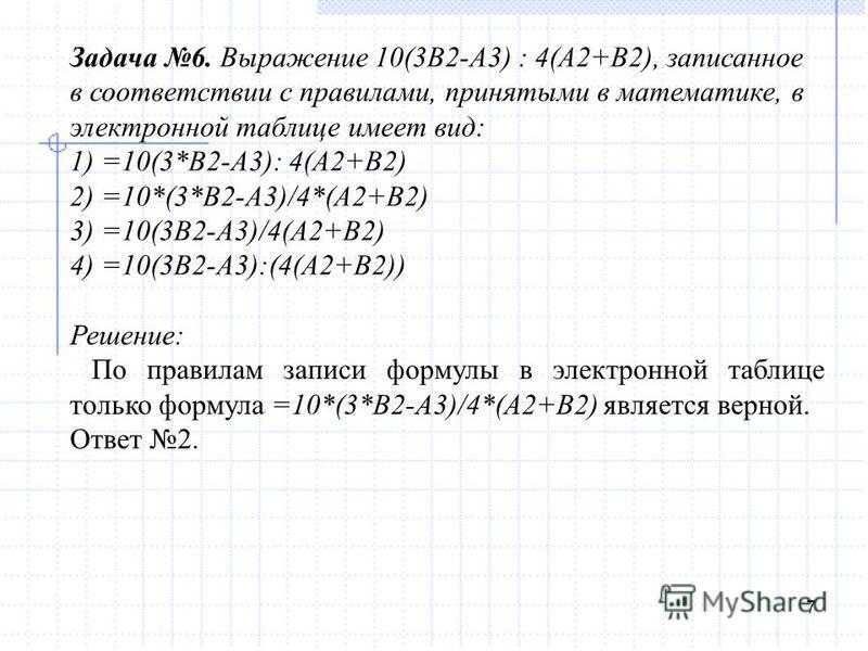 7 Задача 6. Выражение 10(3B2-A3) : 4(A2+B2), записанное в соответствии с правилами, принятыми в математике, в электронной таблице имеет вид: 1) =10(3*B2-A3): 4(A2+B2) 2) =10*(3*B2-A3)/4*(A2+B2) 3) =10(3B2-A3)/4(A2+B2) 4) =10(3B2-A3):(4(A2+B2)) Решени