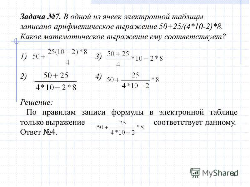 8 Задача 7. В одной из ячеек электронной таблицы записано арифметическое выражение 50+25/(4*10-2)*8. Какое математическое выражение ему соответствует? 1) 3) 2) 4) Решение: По правилам записи формулы в электронной таблице только выражение соответствуе