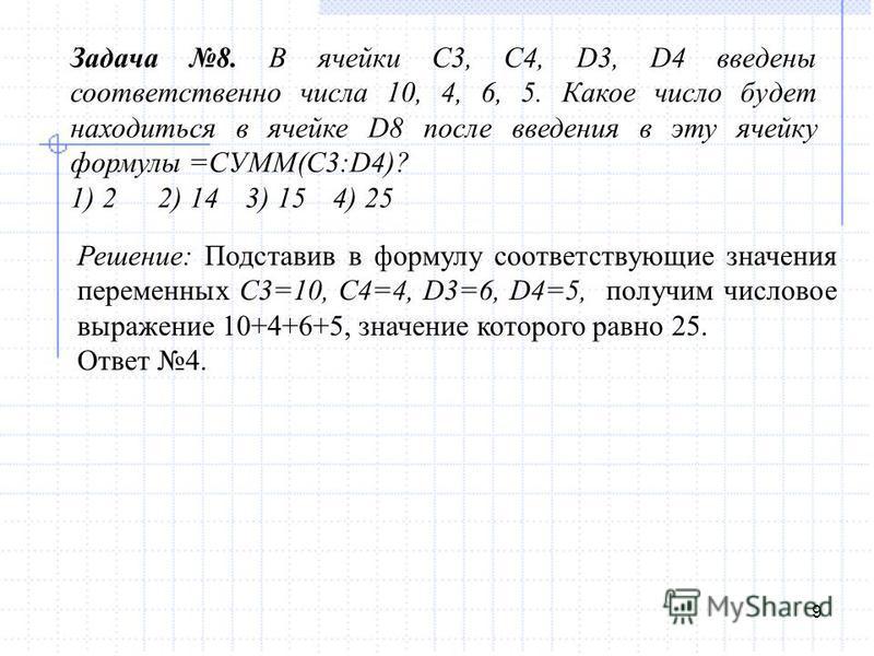 9 Задача 8. В ячейки С3, С4, D3, D4 введены соответственно числа 10, 4, 6, 5. Какое число будет находиться в ячейке D8 после введения в эту ячейку формулы =СУММ(C3:D4)? 1) 22) 143) 154) 25 Решение: Подставив в формулу соответствующие значения перемен