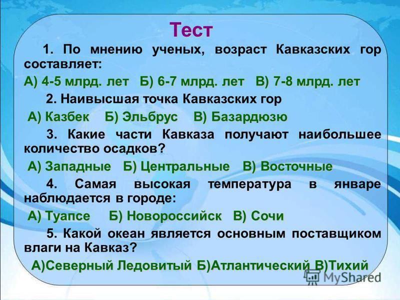 1. По мнению ученых, возраст Кавказских гор составляет: А) 4-5 млрд. лет Б) 6-7 млрд. лет В) 7-8 млрд. лет 2. Наивысшая точка Кавказских гор А) Казбек Б) Эльбрус В) Базардюзю 3. Какие части Кавказа получают наибольшее количество осадков? А) Западные