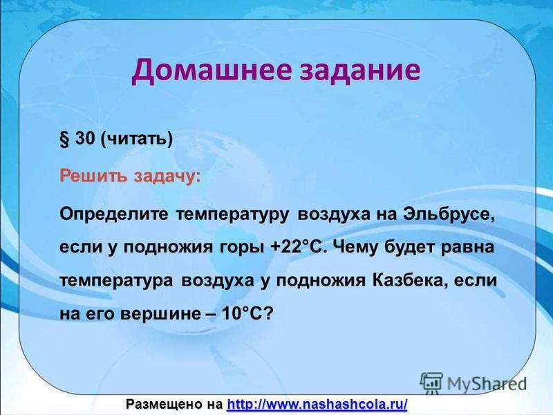 Домашнее задание § 30 (читать) Решить задачу: Определите температуру воздуха на Эльбрусе, если у подножия горы +22°С. Чему будет равна температура воздуха у подножия Казбека, если на его вершине – 10°С? Размещено на http://www.nashashcola.ru/ http://