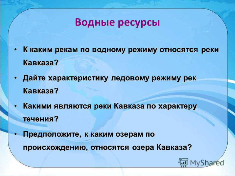 Водные ресурсы К каким рекам по водному режиму относятся реки Кавказа? Дайте характеристику ледовому режиму рек Кавказа? Какими являются реки Кавказа по характеру течения? Предположите, к каким озерам по происхождению, относятся озера Кавказа?