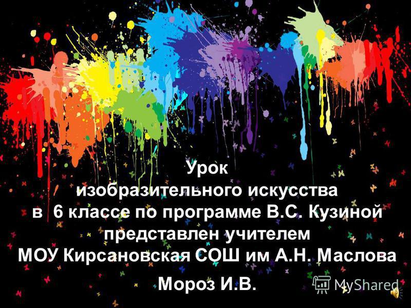 Урок изобразительного искусства в 6 классе по программе В.С. Кузиной представлен учителем МОУ Кирсановская СОШ им А.Н. Маслова Мороз И.В.