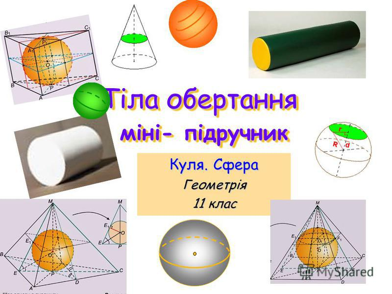 Тіла обертання міні- підручник Тіла обертання міні- підручник Куля. Сфера Геометрія 11 клас