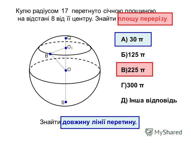 Кулю радіусом 17 перетнуто січною площиною на відстані 8 від її центру. Знайти площу перерізу. О Q S O1O1 B А) 30 π Б)125 π В)225 π Г)300 π Д) Інша відповідь Знайти довжину лінії перетину.
