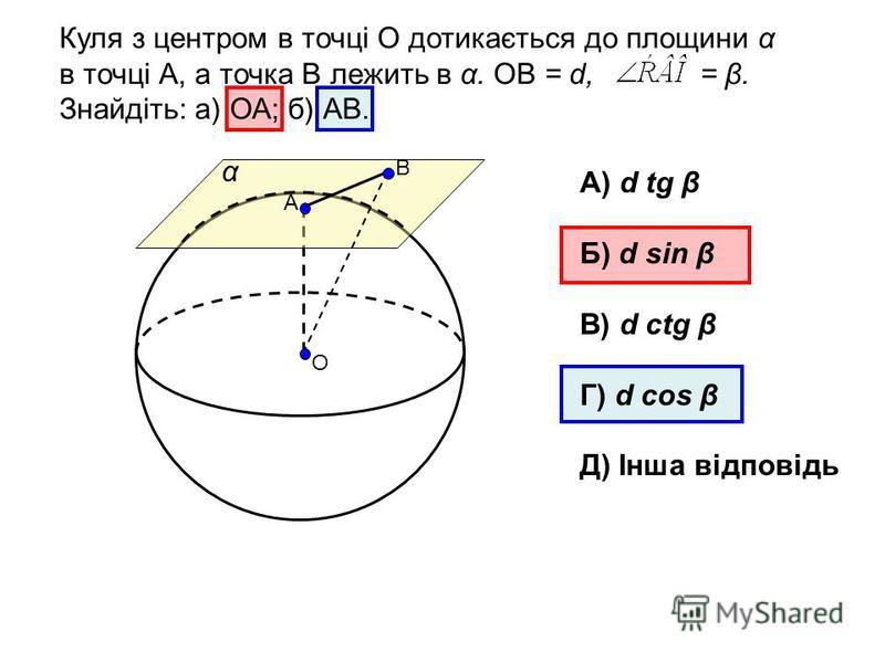 О Куля з центром в точці О дотикається до площини α в точці А, а точка В лежить в α. ОВ = d, = β. Знайдіть: а) ОА; б) АВ. α А В А) d tg β Б) d sin β В) d ctg β Г) d cos β Д) Інша відповідь