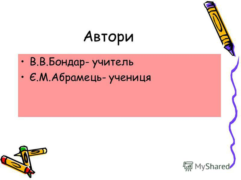 Автори В.В.Бондар- учитель Є.М.Абрамець- учениця