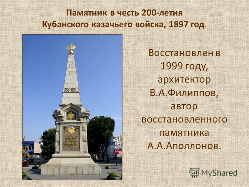 Памятник в честь 200-летия Кубанского казачьего войска, 1897 год. Восстановлен в 1999 году, архитектор В.А.Филиппов, автор восстановленного памятника А.А.Аполлонов.