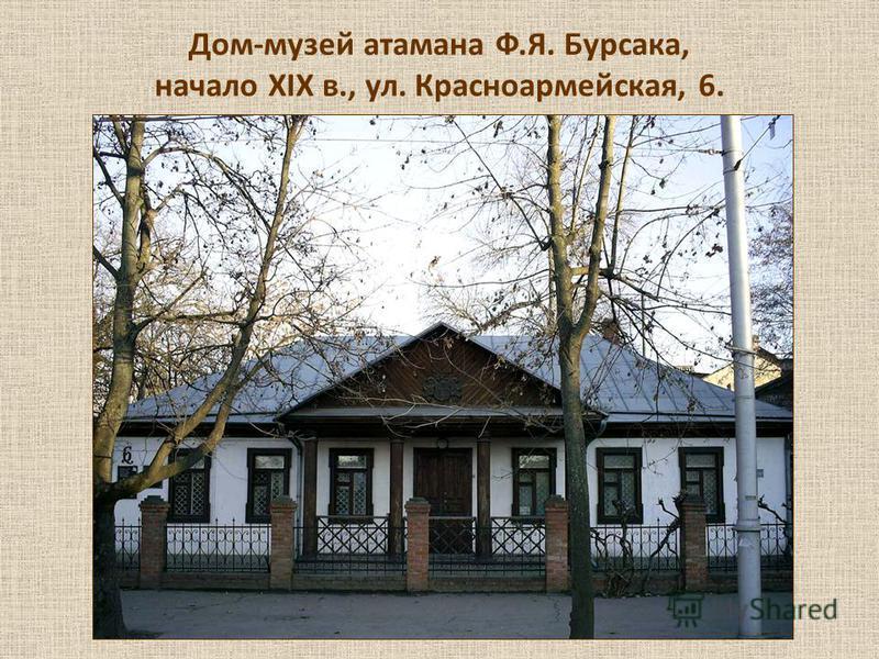 Дом-музей атамана Ф.Я. Бурсака, начало XIX в., ул. Красноармейская, 6.