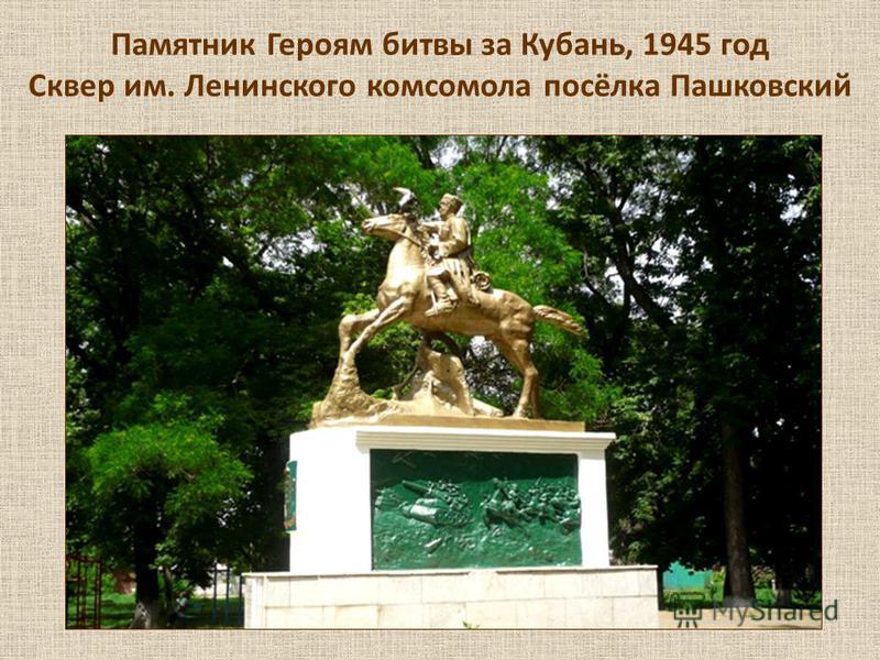 Памятник Героям битвы за Кубань, 1945 год Сквер им. Ленинского комсомола посёлка Пашковский