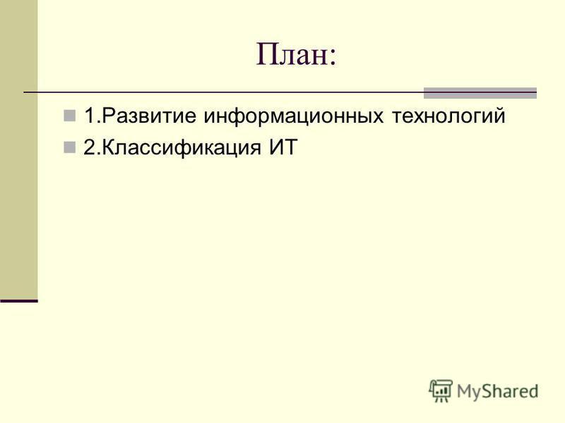 План: 1. Развитие информационных технологий 2. Классификация ИТ