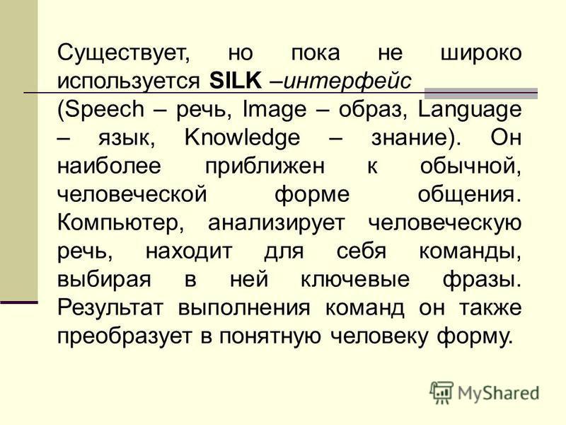 Существует, но пока не широко используется SILK –интерфейс (Speech – речь, Image – образ, Language – язык, Knowledge – знание). Он наиболее приближен к обычной, человеческой форме общения. Компьютер, анализирует человеческую речь, находит для себя ко