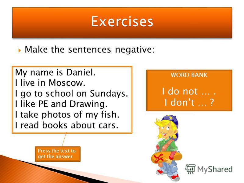 Make the sentences negative: My name is Daniel. I live in Moscow. I go to school on Sundays. I like PE and Drawing. I take photos of my fish. I read books about cars. WORD BANK I do not …. I dont … ? Press the text to get the answer