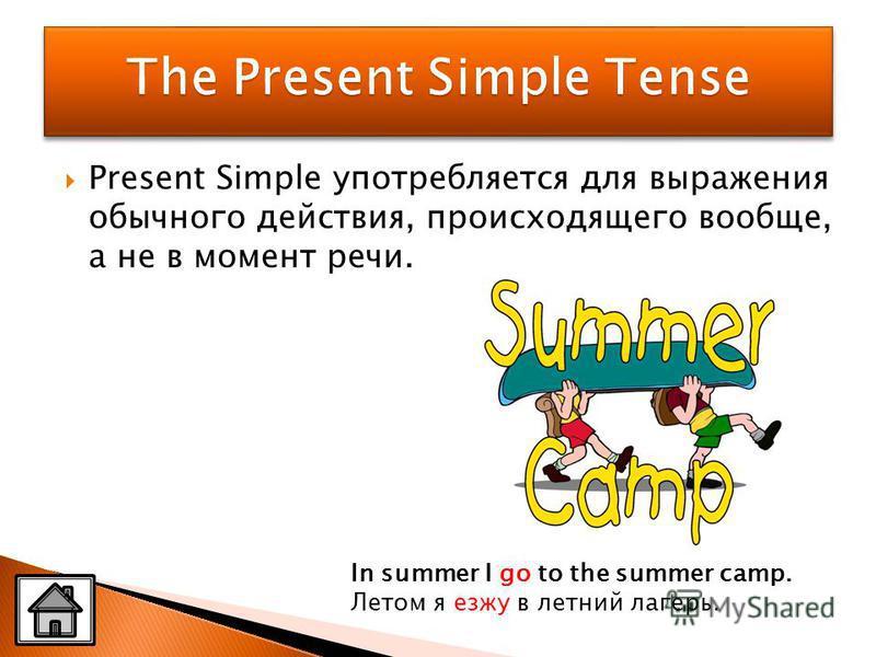 Present Simple употребляется для выражения обычного действия, происходящего вообще, а не в момент речи. In summer I go to the summer camp. Летом я езжу в летний лагерь.
