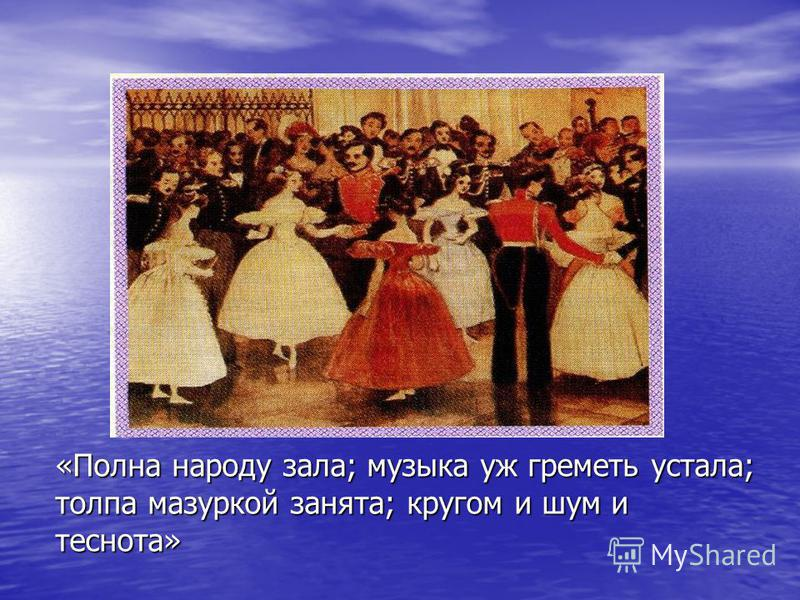 «Полна народу зала; музыка уж греметь устала; толпа мазуркой занята; кругом и шум и теснота»
