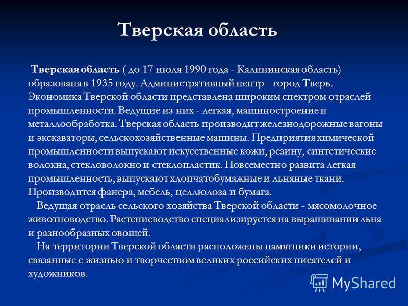 Тверская область ( до 17 июля 1990 года - Калининская область) образована в 1935 году. Административный центр - город Тверь. Экономика Тверской области представлена широким спектром отраслей промышленности. Ведущие из них - легкая, машиностроение и м