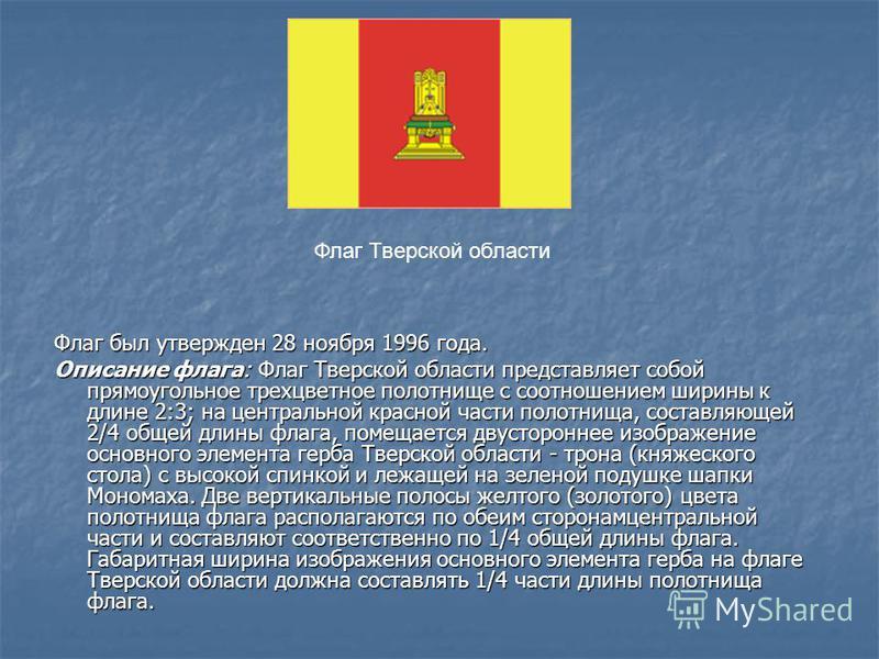 Флаг был утвержден 28 ноября 1996 года. Описание флага: Флаг Тверской области представляет собой прямоугольное трехцветное полотнище с соотношением ширины к длине 2:3; на центральной красной части полотнища, составляющей 2/4 общей длины флага, помеща