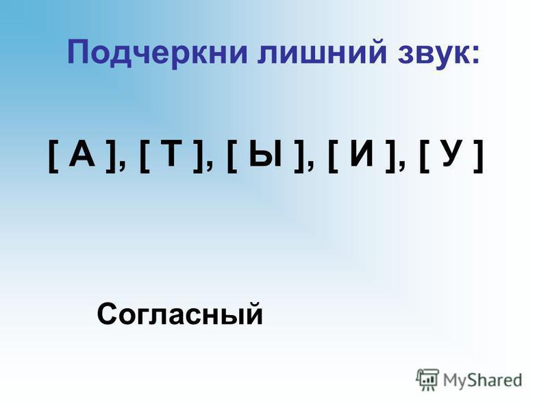 Подчеркни лишний звук: [ А ], [ Т ], [ Ы ], [ И ], [ У ] Согласный