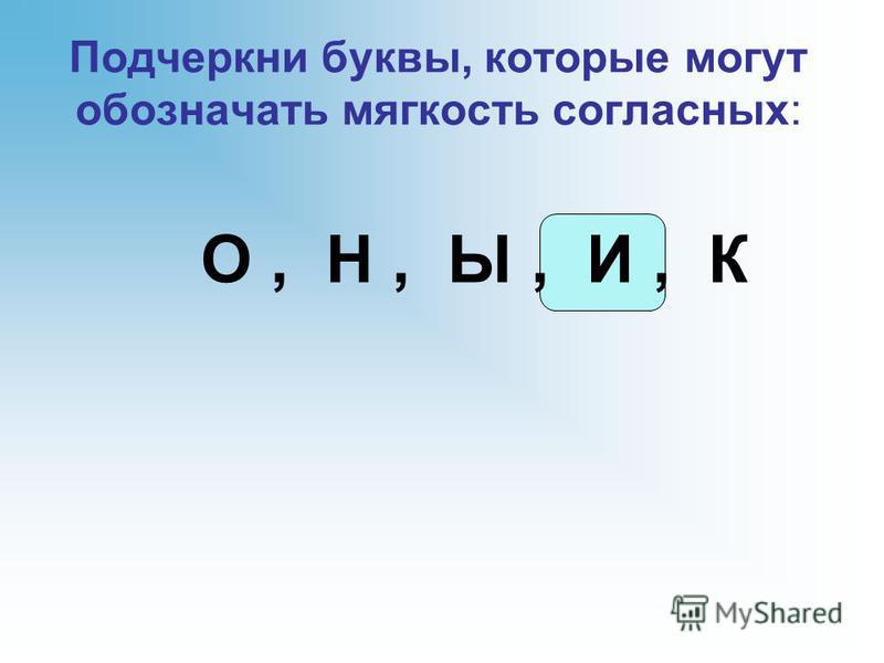 Подчеркни буквы, которые могут обозначать мягкость согласных: О, Н, Ы, И, К