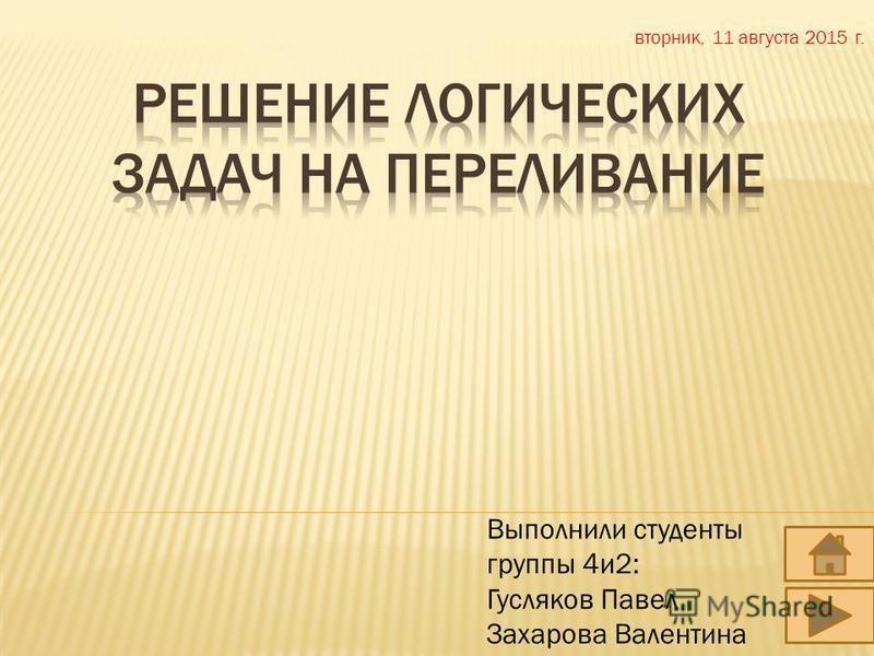 Выполнили студенты группы 4 и 2: Гусляков Павел Захарова Валентина вторник, 11 августа 2015 г.
