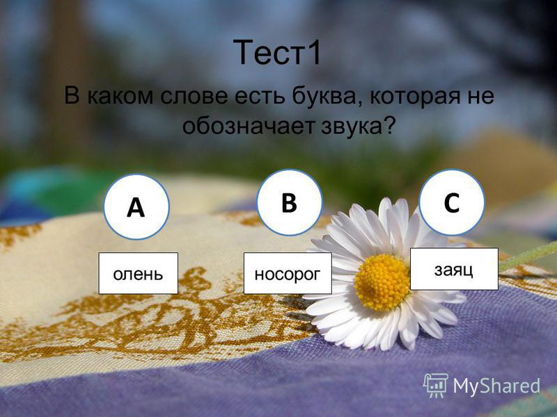 Тест 1 В каком слове есть буква, которая не обозначает звука? A BC олень носорог заяц