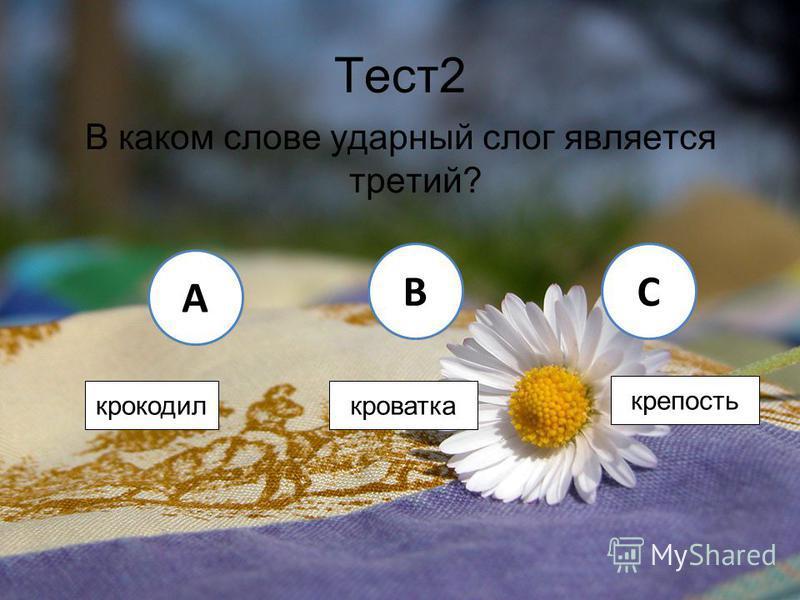 Тест 2 В каком слове ударный слог является третий? A BC крокодил кроватка крепость
