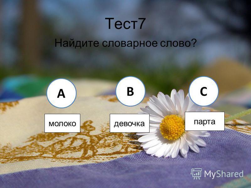 Тест 7 Найдите словарное слово? A BC молоко девочка парта