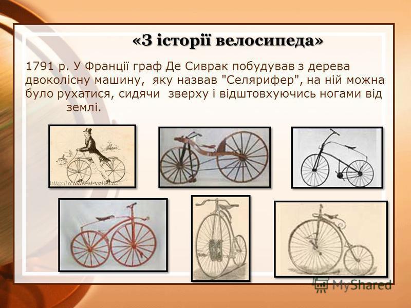 1791 р. У Франції граф Де Сиврак побудував з дерева двоколісну машину, яку назвав Селярифер, на ній можна було рухатися, сидячи зверху і відштовхуючись ногами від землі. «З історії велосипеда»