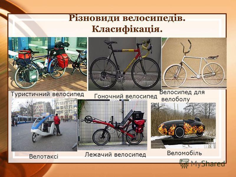 Різновиди велосипедів. Класифікація. Туристичний велосипед Гоночний велосипед Велосипед для велоболу Велотаксі Лежачий велосипед Веломобіль