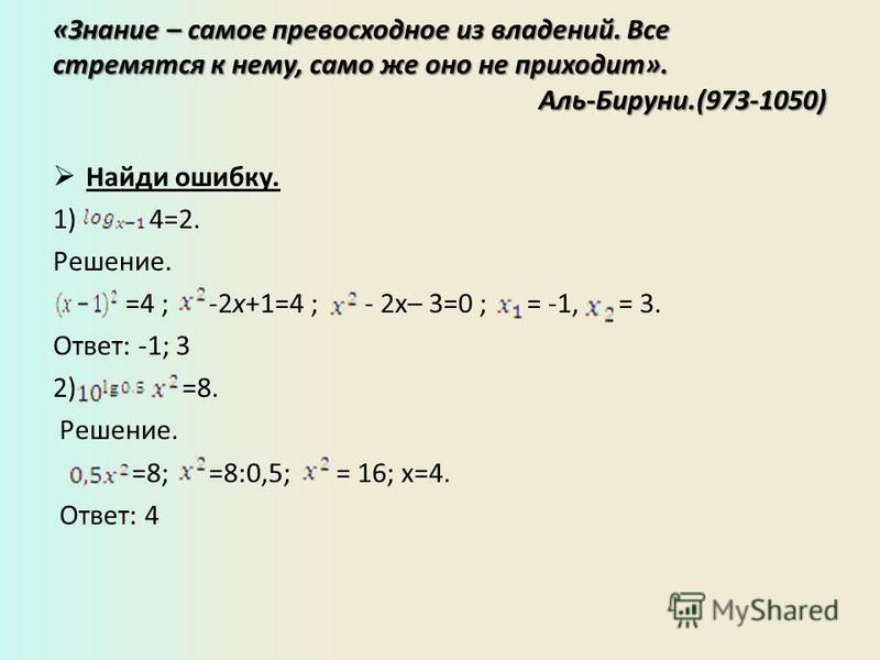 «Знание – самое превосходное из владений. Все стремятся к нему, само же оно не приходит». Аль-Бируни.(973-1050) Найди ошибку. 1) 4=2. Решение. =4 ; -2 х+1=4 ; - 2x– 3=0 ; = -1, = 3. Ответ: -1; 3 2) =8. Решение. =8; =8:0,5; = 16; х=4. Ответ: 4