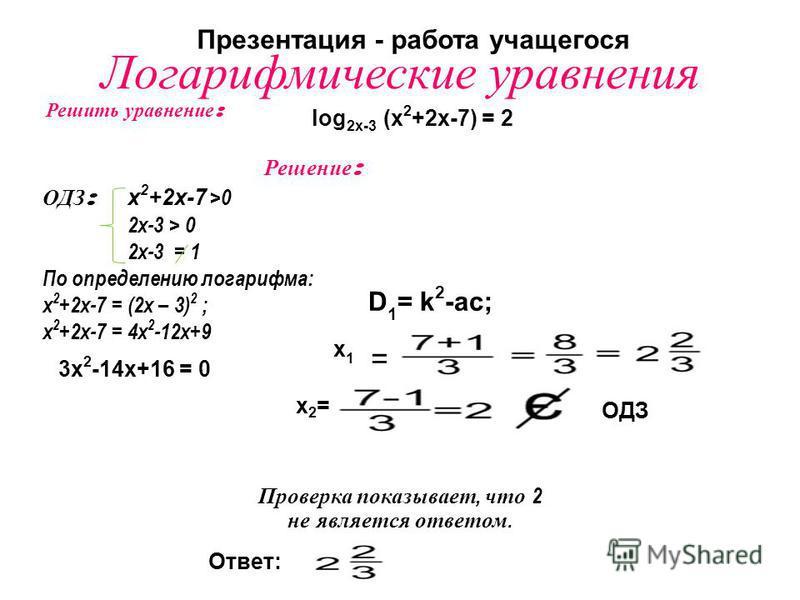 Логарифмические уравнения = Решить уравнение : log 2x-3 (x 2 +2x-7) = 2 Решение : ОДЗ : х 2 +2 х-7 >0 2x-3 > 0 2x-3 = 1 По определению логарифма: х 2 +2 х-7 = (2 х – 3) 2 ; х 2 +2 х-7 = 4 х 2 -12 х+9 3 х 2 -14 х+16 = 0 D 1 = k 2 -ac; х 1 х 1 х 2=х 2=