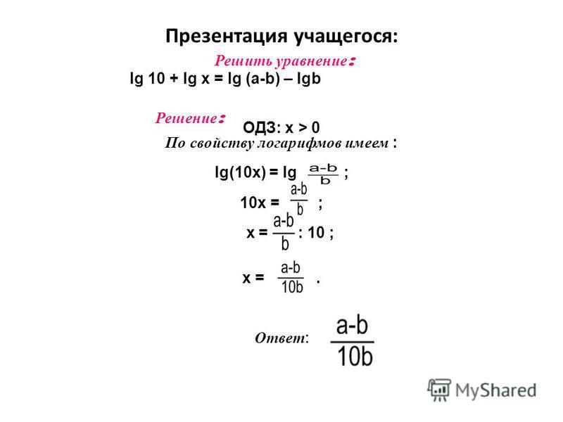 Презентация учащегося: Решить уравнение : lg 10 + lg x = lg (a-b) – lgb Решение : ОДЗ: х > 0 По свойству логарифмов имеем : lg(10x) = lg ; 10 х = ; х = : 10 ; х =. Ответ :