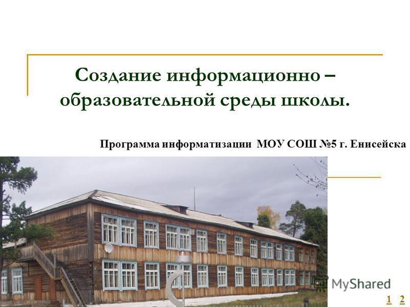 Создание информационно – образовательной среды школы. Программа информатизации МОУ СОШ 5 г. Енисейска 12