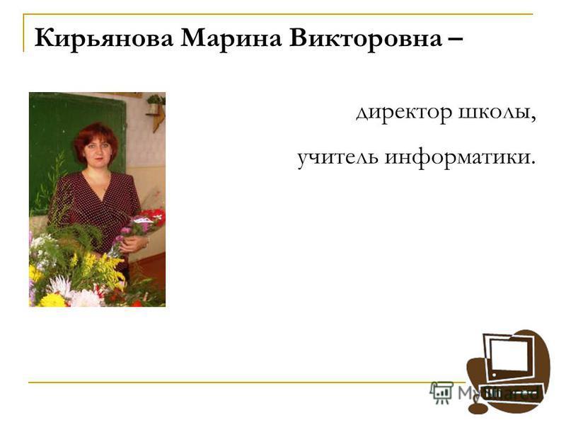 Кирьянова Марина Викторовна – директор школы, учитель информатики.