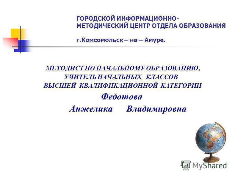 ГОРОДСКОЙ ИНФОРМАЦИОННО- МЕТОДИЧЕСКИЙ ЦЕНТР ОТДЕЛА ОБРАЗОВАНИЯ г.Комсомольск – на – Амуре. МЕТОДИСТ ПО НАЧАЛЬНОМУ ОБРАЗОВАНИЮ, УЧИТЕЛЬ НАЧАЛЬНЫХ КЛАССОВ ВЫСШЕЙ КВАЛИФИКАЦИОННОЙ КАТЕГОРИИ Федотова Анжелика Владимировна