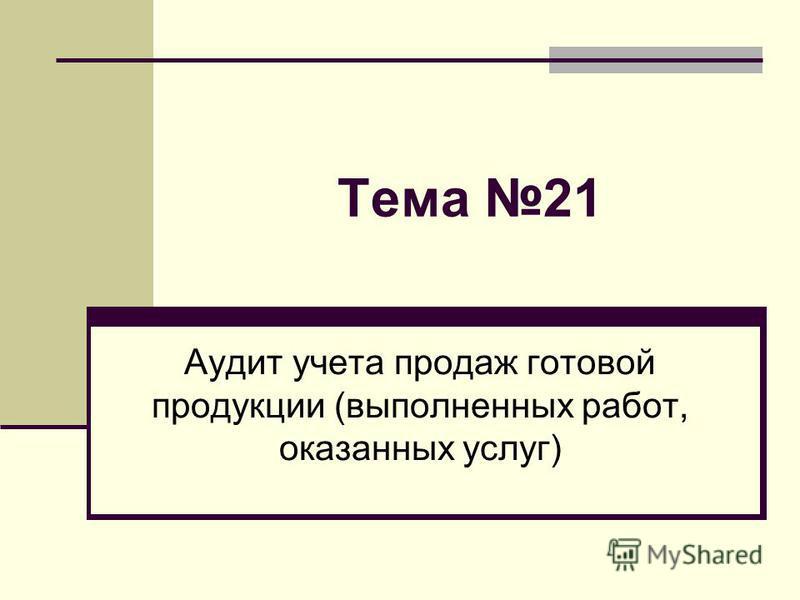 Тема 21 Аудит учета продаж готовой продукции (выполненных работ, оказанных услуг)