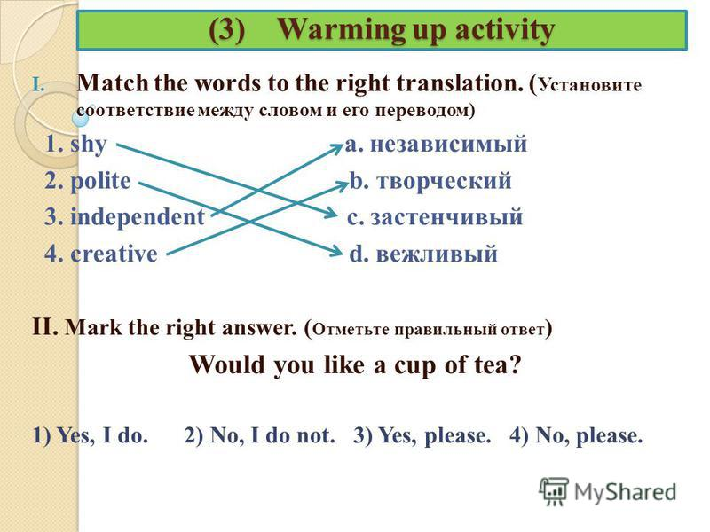 (3) Warming up activity I. Match the words to the right translation. ( Установите соответствие между словом и его переводом) 1. shy a. независимый 2. polite b. творческий 3. independent c. застенчивый 4. creative d. вежливый II. Mark the right answer