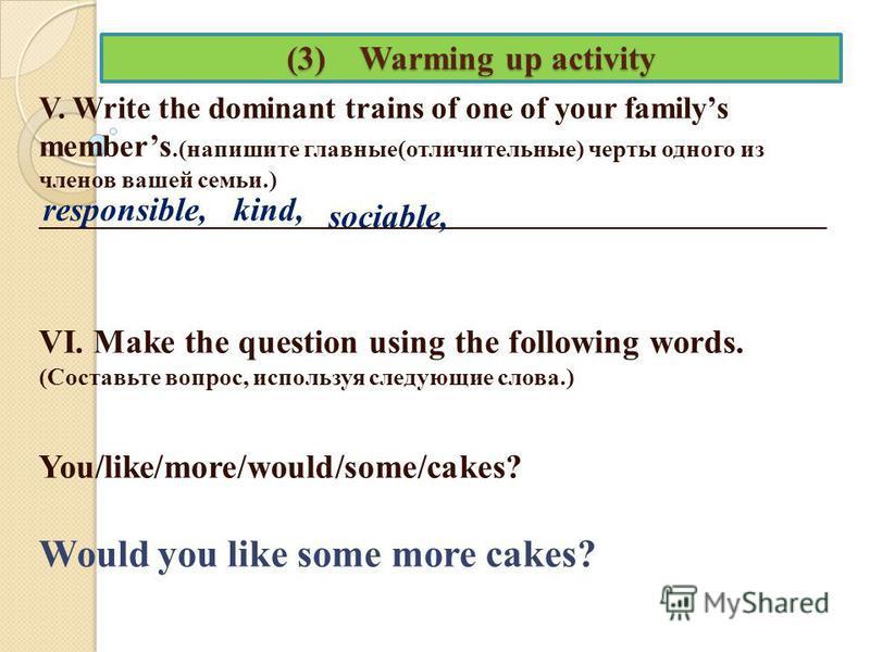 (3) Warming up activity V. Write the dominant trains of one of your familys members.(напишите главные(отличительные) черты одного из членов вашей семьи.) _________________________________________________________________ VI. Make the question using th