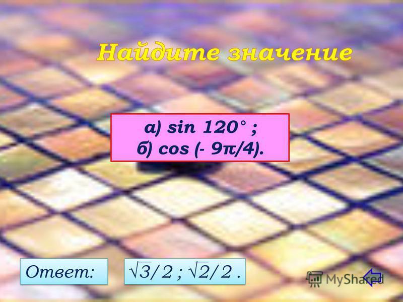 а) sin 120° ; б) соs (- 9π/4). Ответ: 3/2 ; 2/2.