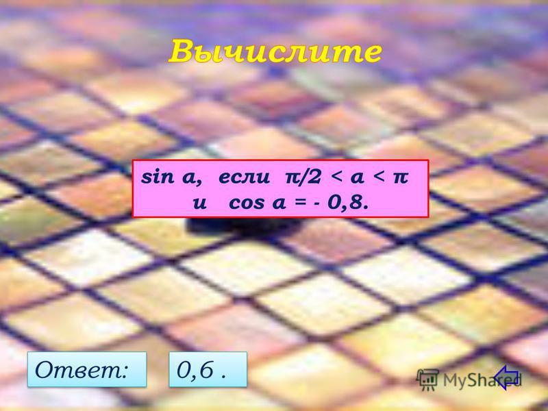 sin α, если π/2 < α < π и cos α = - 0,8. Ответ: 0,6.