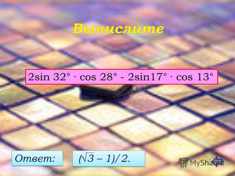 2sin 32° · cos 28° - 2sin17° · cos 13° Ответ: (3 – 1)/2.