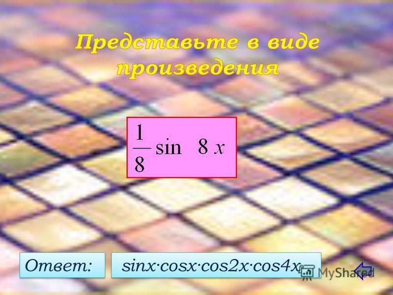 Ответ: sinx·cosx·cos2x·cos4x.
