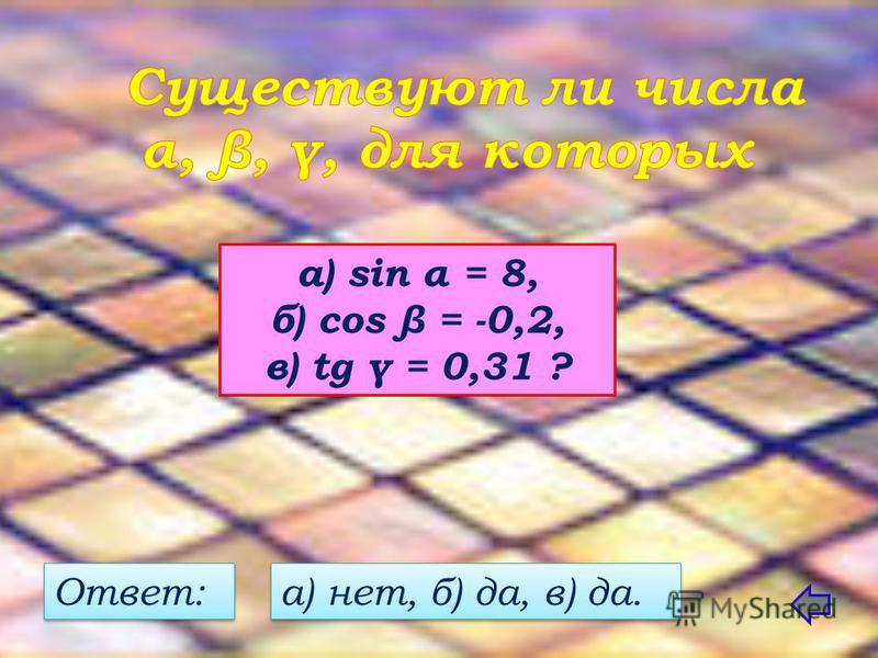 а) sin α = 8, б) cos β = -0,2, в) tg γ = 0,31 ? Ответ: а) нет, б) да, в) да.