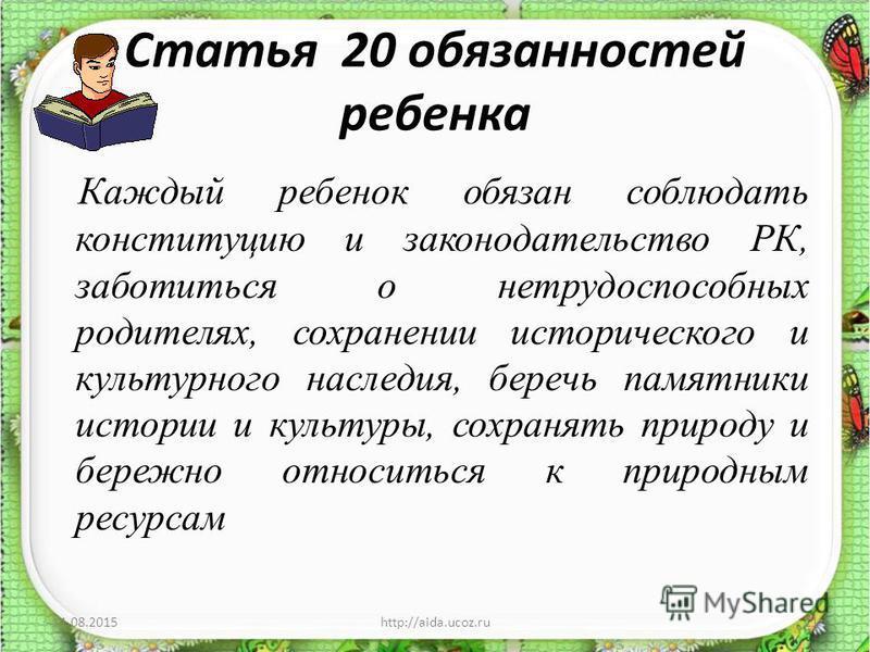 Статья 20 обязанностей ребенка Каждый ребенок обязан соблюдать конституцию и законодательство РК, заботиться о нетрудоспособных родителях, сохранении исторического и культурного наследия, беречь памятники истории и культуры, сохранять природу и береж