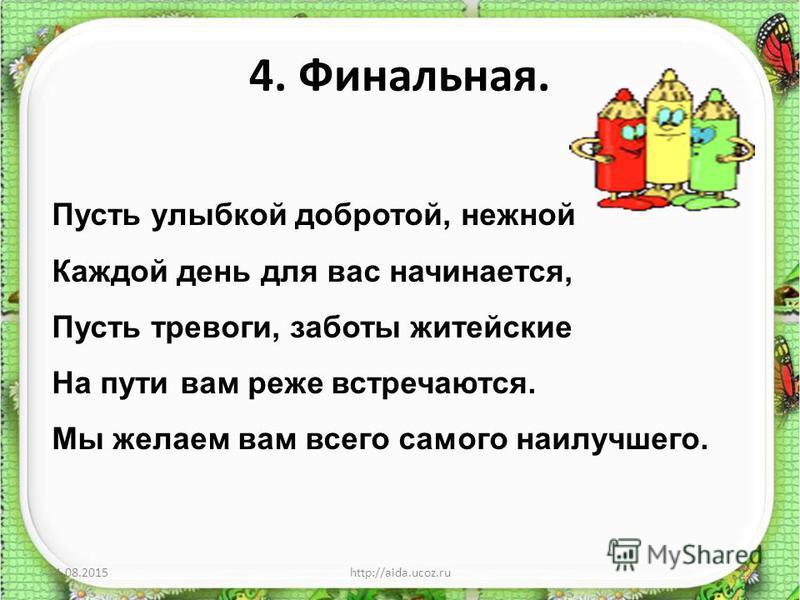 4. Финальная. 11.08.2015http://aida.ucoz.ru12 Пусть улыбкой добротой, нежной Каждой день для вас начинается, Пусть тревоги, заботы житейские На пути вам реже встречаются. Мы желаем вам всего самого наилучшего.