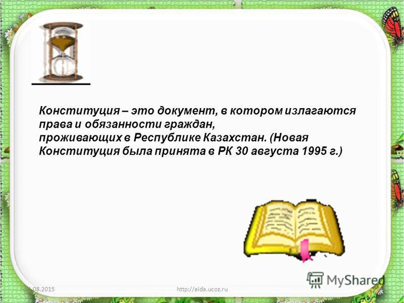 11.08.2015http://aida.ucoz.ru4 Конституция – это документ, в котором излагаются права и обязанности граждан, проживающих в Республике Казахстан. (Новая Конституция была принята в РК 30 августа 1995 г.)