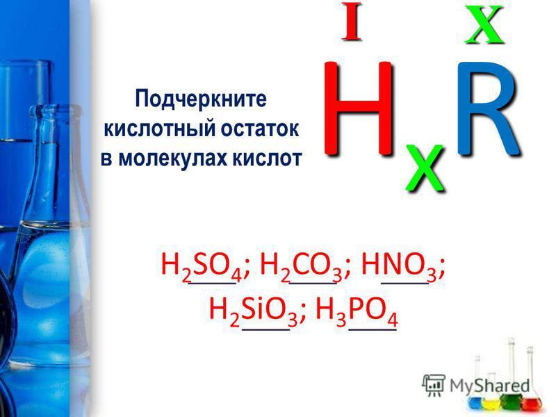 Подчеркните кислотный остаток в молекулах кислот H 2 SO 4 ; H 2 CO 3 ; HNO 3 ; H 2 SiO 3 ; H 3 PO 4XI HxRHxRHxRHxR