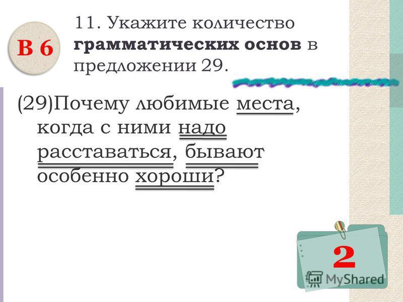 11. Укажите количество грамматических основ в предложении 29. (29)Почему любимые места, когда с ними надо расставаться, бывают особенно хороши? В 6 2